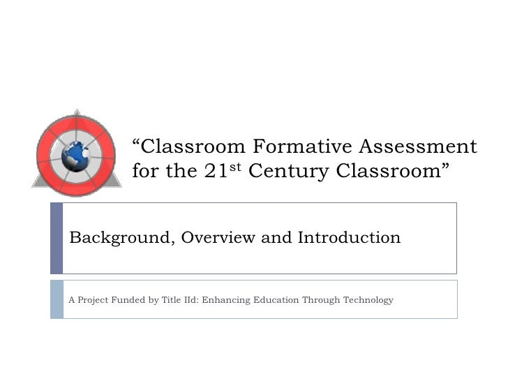 """""""Classroom Formative Assessment for the 21st Century Classroom""""<br />Background, Overview and Introduction<br />A Project ..."""