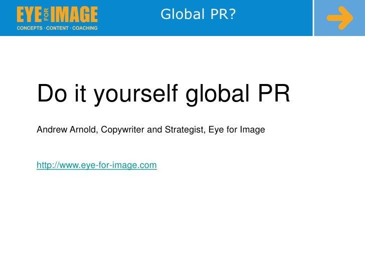 Global PR?<br />Do it yourself global PR<br />Andrew Arnold, Copywriter and Strategist, Eye for Image<br />http://www.eye-...