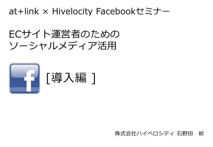 at+link × Hivelocity FacebookセミナーECサイト運営者のためのソーシャルメディア活用       [導入編 ]                     株式会社ハイベロシティ 石野田   紋