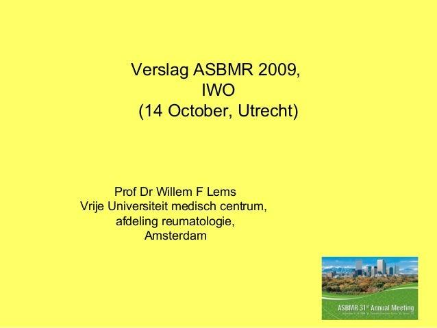 Verslag ASBMR 2009, IWO (14 October, Utrecht) Prof Dr Willem F Lems Vrije Universiteit medisch centrum, afdeling reumatolo...