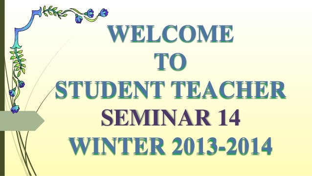 WELCOME TO STUDENT TEACHER SEMINAR 14 WINTER 2013-2014