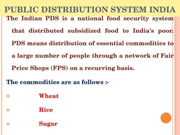 public distribution system in india Nobel laureate professor amartya sen praised india's public distribution system (pds) he said that markets couldn't address issues of poverty and starvation on their own, that government programs must resolve these issues.