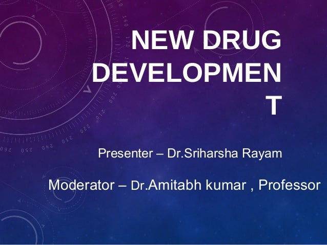 NEW DRUG DEVELOPMEN T Moderator – Dr.Amitabh kumar , Professor Presenter – Dr.Sriharsha Rayam
