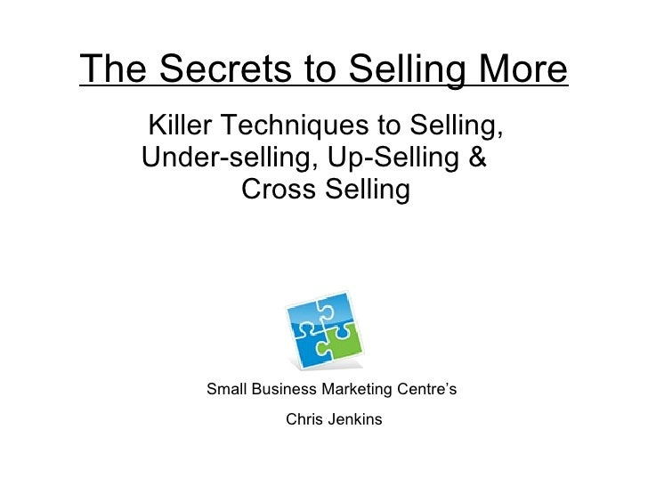 The Secrets to Selling More Killer Techniques to Selling, Under-selling, Up-Selling &  Cross Selling Small Business Market...