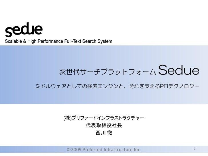 Sedue     次世代サーチプラットフォーム ミドルウェアとしての検索エンジンと、それを支えるPFIテクノロジー          (株)プリファードインフラストラクチャー            代表取締役社長               ...