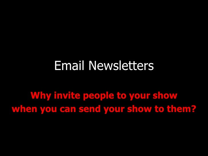 Email Newsletters Why invite people to your show when you can send your show to them?