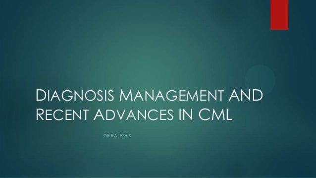 DIAGNOSIS MANAGEMENT AND RECENT ADVANCES IN CML DR RAJESH S