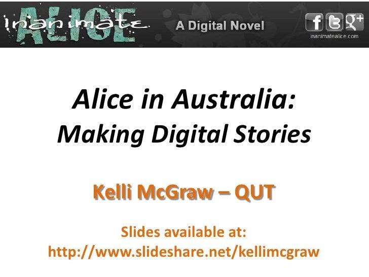 Alice in Australia: Making Digital Stories      Kelli McGraw – QUT         Slides available at:http://www.slideshare.net/k...