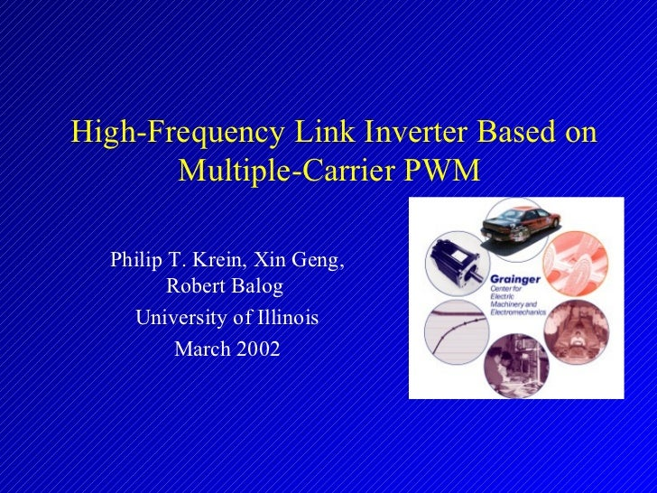 High-Frequency Link Inverter Based on Multiple-Carrier PWM   Philip T. Krein,  Xin Geng, Robert Balog   University of Illi...