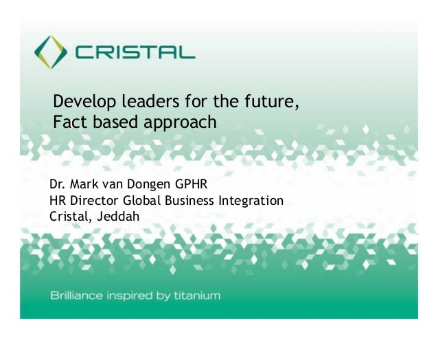Develop leaders for the future, Fact based approach Dr. Mark van Dongen GPHR HR Director Global Business Integration Crist...