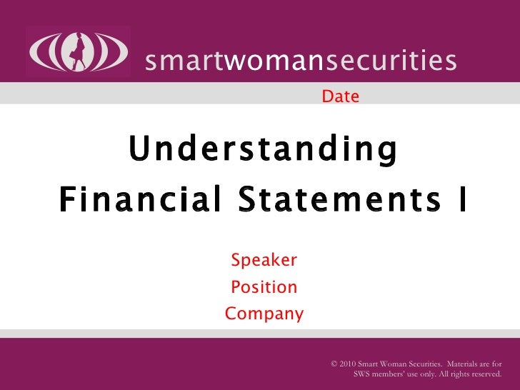 Understanding Financial Statements I   Speaker Position Company smart woman securities © 2010 Smart Woman Securities.  Mat...