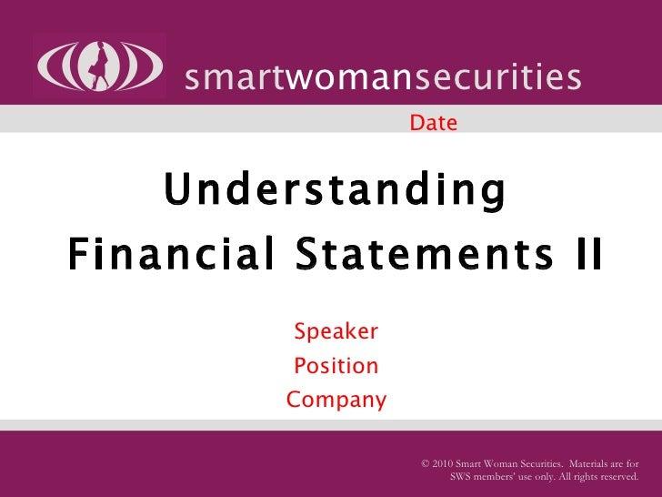 Understanding Financial Statements II   Speaker Position Company smart woman securities © 2010 Smart Woman Securities.  Ma...
