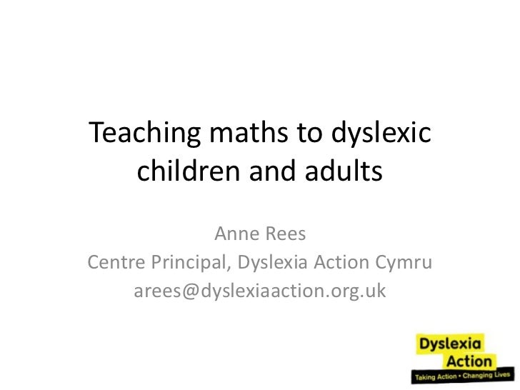 Teaching maths to dyslexic   children and adults              Anne ReesCentre Principal, Dyslexia Action Cymru     arees@d...
