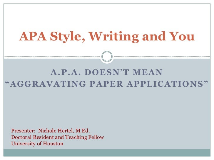 "APA Style, Writing and You       A.P.A. DOESN'T MEAN""AGGRAVATING PAPER APPLICATIONS""Presenter: Nichole Hertel, M.Ed.Doctor..."