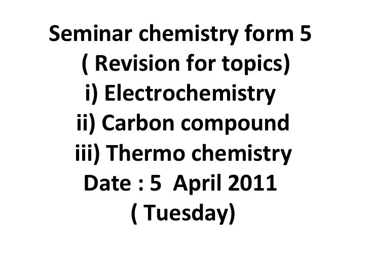 Seminar chemistry form 5   ( Revision for topics) i) Electrochemistry  ii) Carbon compound iii) Thermo chemistry Date : 5 ...