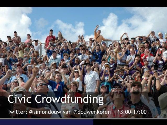 Civic Crowdfunding Twitter: @simondouw van @douwenkoren   13:00-17:00