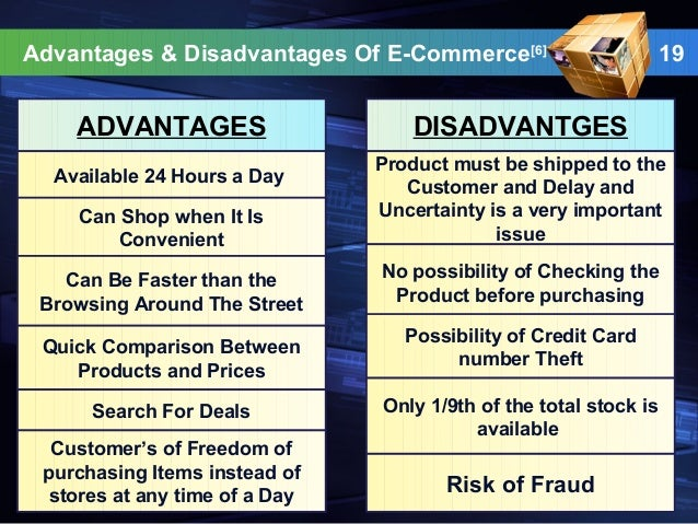 e commerce advantages and disadvantages If you are looking for advantages and disadvantages of e-commerce then this is the right place for you, here are the limitations and the benefits of electronic commerce.