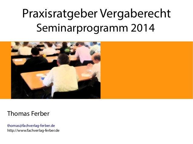 Praxisratgeber Vergaberecht Seminarprogramm 2014 Thomas Ferber thomas@fachverlag-ferber.de http://www.fachverlag-ferber.de