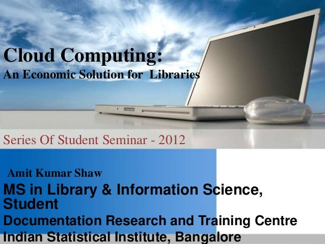 Cloud Computing:An Economic Solution for LibrariesSeries Of Student Seminar - 2012Amit Kumar ShawMS in Library & Informati...