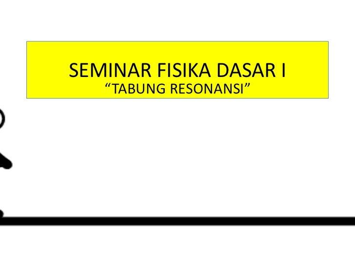 Seminar fisika dasar i -tabung resonansi
