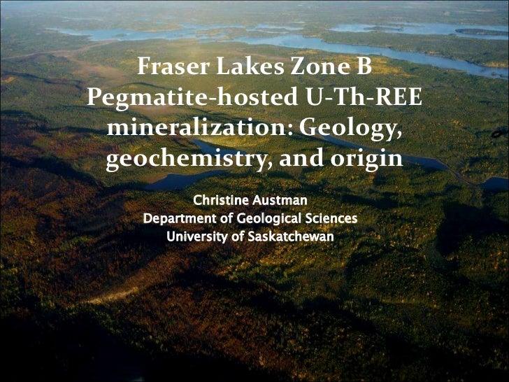 Fraser Lakes Zone BPegmatite-hosted U-Th-REE mineralization: Geology, geochemistry, and origin<br />Christine Austman<br /...