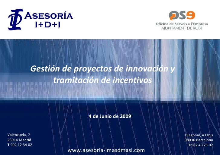 Gestión de proyectos de innovación y tramitación de incentivos Valenzuela, 7 28014 Madrid T  902 12 34 02 Diagonal, 433bis...