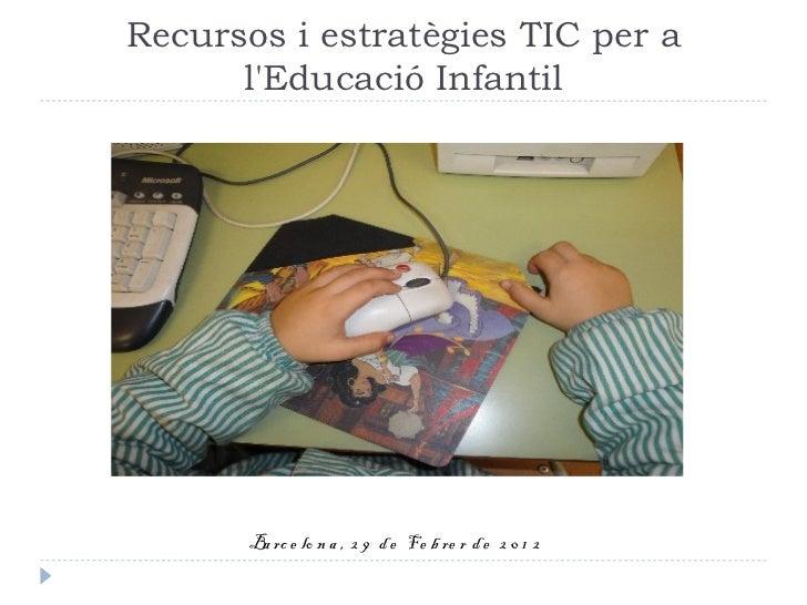 Recursos i estratègies TIC per a      lEducació Infantil       Ba rc e lo n a , 2 9 d e Fe b re r d e 2 0 1 2