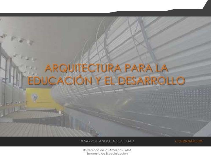 ARQUITECTURA PARA LA EDUCACIÓN Y EL DESARROLLO<br />DESARROLLANDO LA SOCIEDAD  CIBERNARIUM<br />Universidad de las América...