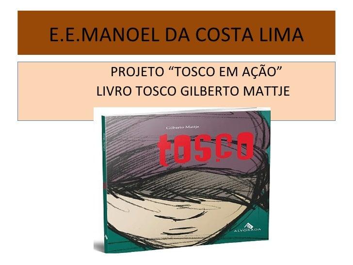 """E.E.MANOEL DA COSTA LIMA       PROJETO """"TOSCO EM AÇÃO""""    LIVRO TOSCO GILBERTO MATTJE"""