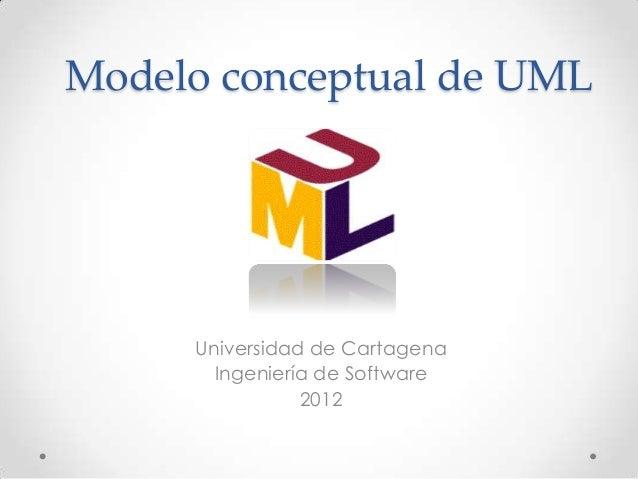 Modelo conceptual de UML     Universidad de Cartagena       Ingeniería de Software                2012