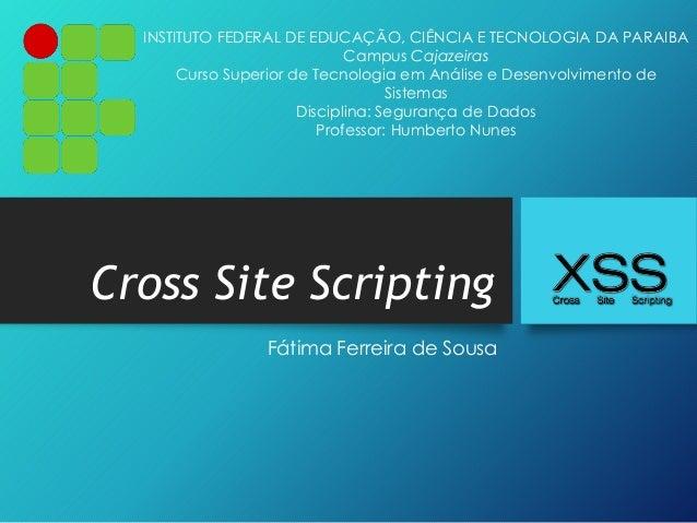 Cross Site Scripting Fátima Ferreira de Sousa INSTITUTO FEDERAL DE EDUCAÇÃO, CIÊNCIA E TECNOLOGIA DA PARAIBA Campus Cajaze...