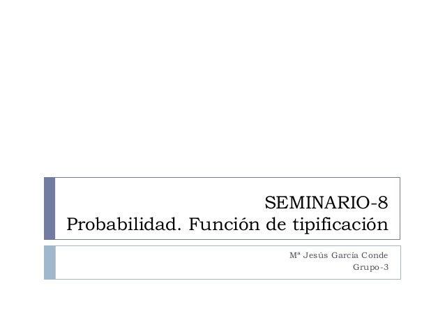 SEMINARIO-8 Probabilidad. Función de tipificación Mª Jesús García Conde Grupo-3