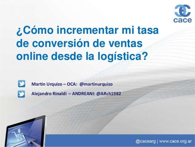 ¿Cómo incrementar mi tasa de conversión de ventas online desde la logística? Alejandro Rinaldi – ANDREANI: @ARch1982 Marti...
