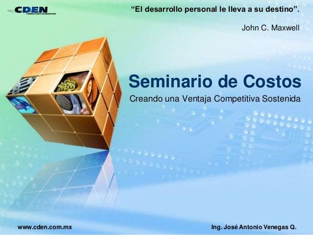 """Seminario de Costos Creando una Ventaja Competitiva Sostenida Ing. José Antonio Venegas Q.www.cden.com.mx """"El desarrollo p..."""