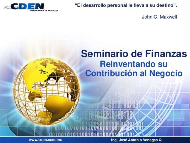 """Seminario de Finanzas Reinventando su Contribución al Negocio Ing. José Antonio Venegas Q.www.cden.com.mx """"El desarrollo p..."""