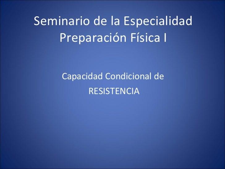 Seminario de la Especialidad    Preparación Física I      Capacidad Condicional de           RESISTENCIA