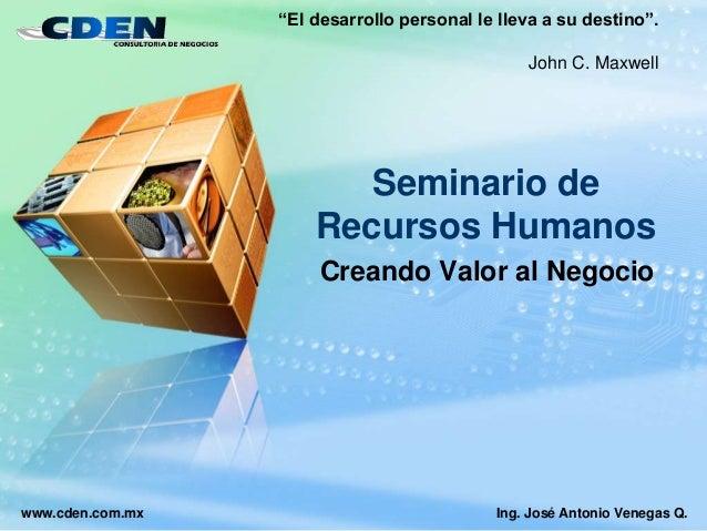 """www.cden.com.mx Seminario de Recursos Humanos Creando Valor al Negocio Ing. José Antonio Venegas Q. """"El desarrollo persona..."""