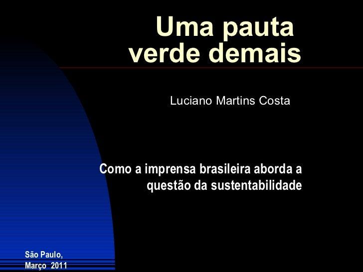 Uma pauta  verde demais Luciano Martins Costa São Paulo, Março  2011 Como a imprensa brasileira aborda a questão da susten...