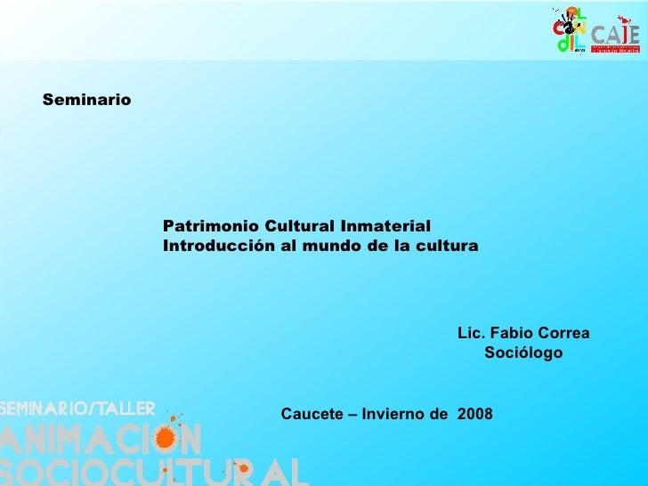 Patrimonio Cultural Inmaterial Introducción al mundo de la cultura Seminario   Lic. Fabio Correa Sociólogo Caucete – Invie...