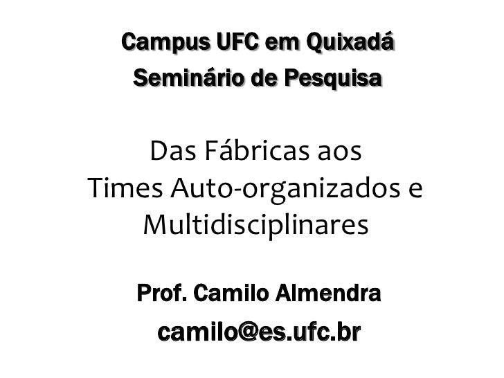 Campus UFC em Quixadá<br />Seminário de Pesquisa<br />Das Fábricas aos Times Auto-organizados e Multidisciplinares<br />Pr...