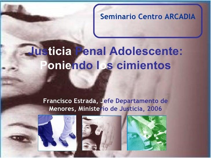 Seminario Centro ARCADIA Jus ticia  Penal Adolescente: Ponie ndo l o s cimientos Francisco Estrada, J efe Departamento de ...