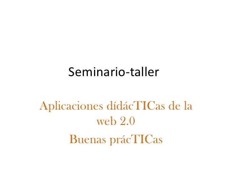 Seminario-taller  Aplicaciones dídácTICas de la            web 2.0       Buenas prácTICas