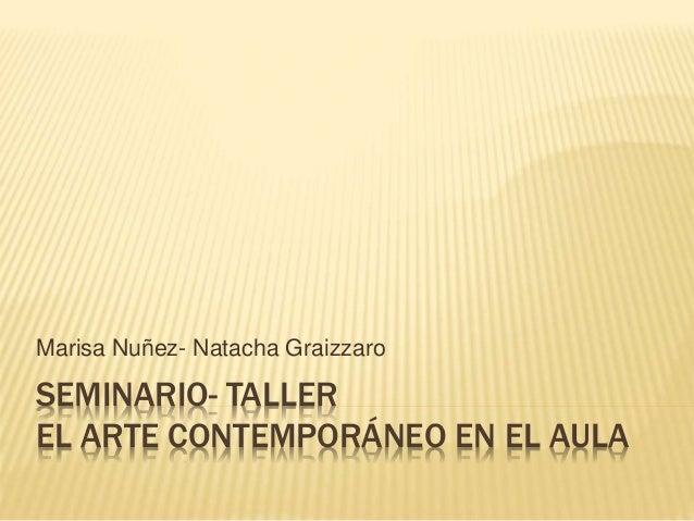SEMINARIO- TALLER EL ARTE CONTEMPORÁNEO EN EL AULA Marisa Nuñez- Natacha Graizzaro