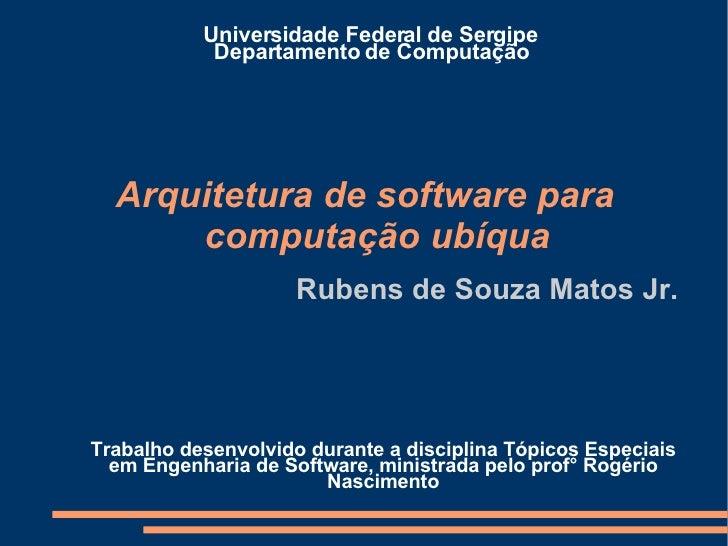 Arquitetura de software para computação ubíqua Rubens de Souza Matos Jr. Universidade Federal de Sergipe Departamento de C...