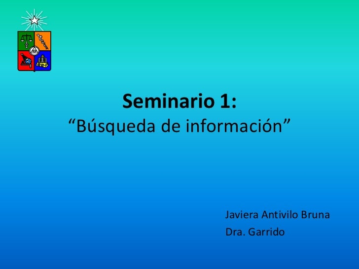 """Seminario 1:""""Búsqueda de información""""                 Javiera Antivilo Bruna                 Dra. Garrido"""