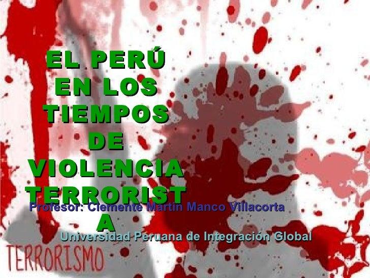 EL PERÚ    EN LOS  TIEMPOS          DEVIOLENCIATERRORIST Manco VillacortaProfesor: Clemente Martin           A Peruana de ...