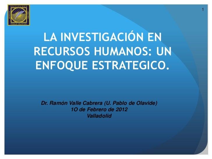 1 LA INVESTIGACIÓN ENRECURSOS HUMANOS: UNENFOQUE ESTRATEGICO. Dr. Ramón Valle Cabrera (U. Pablo de Olavide)            1O ...