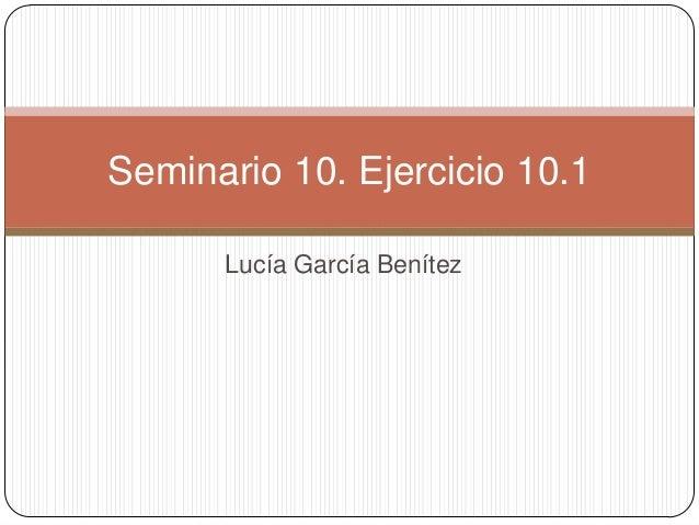 Lucía García BenítezSeminario 10. Ejercicio 10.1