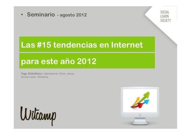 • Seminario - agosto 2012Las #15 tendencias en Internetpara este año 2012Tags SlideShare: adprosumer, foton, xarop,Social...