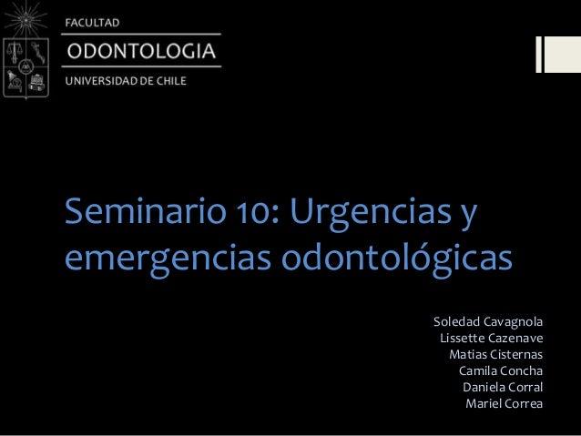 Seminario 10: Urgencias yemergencias odontológicasSoledad CavagnolaLissette CazenaveMatias CisternasCamila ConchaDaniela C...